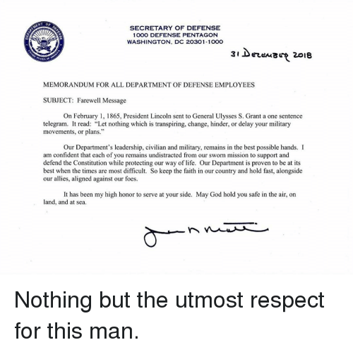 """telegram: SECRETARY OF DEFENSE  1000 DEFENSE PENTAGON  WASHINGTON, DC 20301-100O  3i DerenB 2018  MEMORANDUM FOR ALL DEPARTMENT OF DEFENSE EMPLOYEES  SUBJECT: Farewell Message  On February 1, 1865, President Lincoln sent to General Ulysses S. Grant a one sentence  telegram. It read: """"Let nothing which is transpiring, change, hinder, or delay your military  movements, or plans.""""  Our Department's leadership, civilian and military, remains in the best possible hands. I  miesin oven to be at i  am confident that each of you remains undistracted from our sworn mission to support and  defend the Constitution while protecting our way of life. Our Department is proven to be at its  best when the times are most difficult. So keep the faith in our country and hold fast, alongside  our allies, aligned against our foes.  land, and at sea Nothing but the utmost respect for this man."""