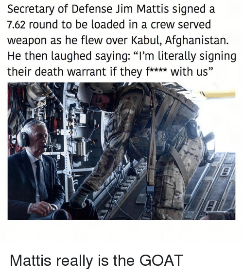 "Memes, Goat, and Afghanistan: Secretary of Defense Jim Mattis signed a  7.62 round to be loaded in a crew served  weapon as he flew over Kabul, Afghanistan.  He then laughed saying: ""I'm literally signing  their death warrant if they f**** with us"" Mattis really is the GOAT"