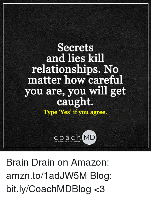 brain drain: Secrets  and lies kill  relationships. No  matter how careful  you are, you will get  caught.  Type Yes' if you agree.  coach  MD  DR. CHARLES F. GLASSMAN Brain Drain on Amazon: amzn.to/1adJW5M Blog: bit.ly/CoachMDBlog  <3