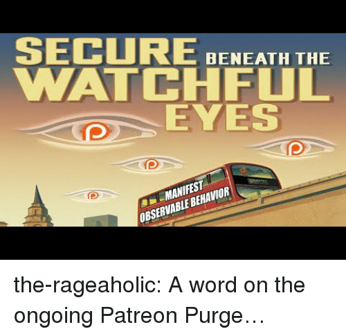 manifest: SECURE BNEATH THE  WATCHFUL  EYES  MANIFEST  OBSERVABLE BEHAVIOR the-rageaholic:  A word on the ongoing Patreon Purge…