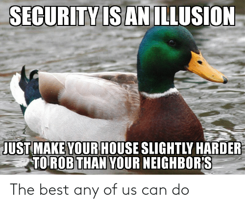 Neighbors: SECURITY IS AN ILLUSION  JUST MAKE YOUR HOUSE SLIGHTLY HARDER  TO ROB THAN YOUR NEIGHBOR'S The best any of us can do