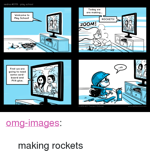 "Omg, School, and Tumblr: sedna #0119-play school  Today we  are making...  Welcome to  Play School!  ROCKETS!  む  First we are  going to need  some card-  board and  PVA glue.  © 2016-2017 Thomas L McDonell  www.sednacomics.com <p><a href=""https://omg-images.tumblr.com/post/166899189862/making-rockets"" class=""tumblr_blog"">omg-images</a>:</p>  <blockquote><p>making rockets</p></blockquote>"