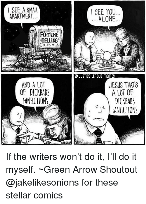 Justice League: | SEE A SMALL  APARTMENT.  SEE YOU  ALONE  TELLING  JUSTICE.LEAGUE.MEMES  AND A LOT  OF DICKBAB  EANFICTIONS  JESUS THATS  A LOT OF  DICKBABS  ANICIONS  JT If the writers won't do it, I'll do it myself. ~Green Arrow Shoutout @jakelikesonions for these stellar comics