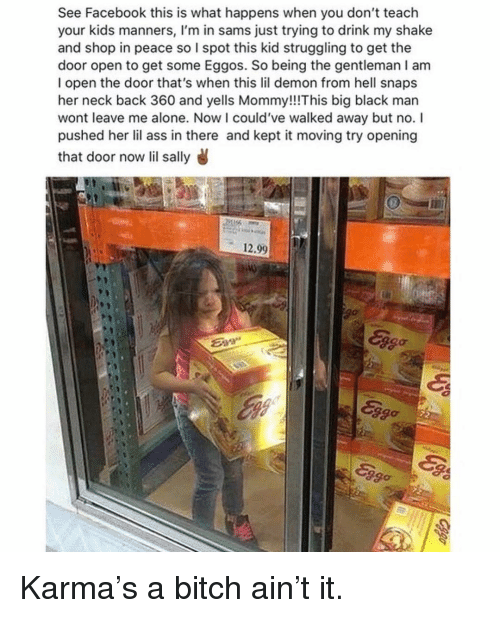 big black: See Facebook this is what happens when you don't teach  your kids manners, I'm in sams just trying to drink my shake  and shop in peace so I spot this kid struggling to get the  door open to get some Eggos. So being the gentleman I am  I open the door that's when this lil demon from hell snaps  her neck back 360 and yells Mommy!!This big black man  wont leave me alone. Now l could've walked away but no. I  pushed her lil ass in there and kept it moving try opening  that door now lil sally  12.99  Eva  ago  2go Karma's a bitch ain't it.
