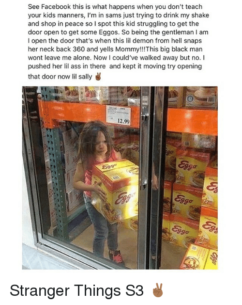 big black: See Facebook this is what happens when you don't teach  your kids manners, l'm in sams just trying to drink my shake  and shop in peace so I spot this kid struggling to get the  door open to get some Eggos. So being the gentleman I am  I open the door that's when this lil demon from hell snaps  her neck back 360 and yells Mommy!!!This big black man  wont leave me alone. Now I could've walked away but no. I  pushed her lil ass in there and kept it moving try opening  that door now lil sally  12.99  ggo Stranger Things S3 ✌🏾