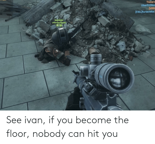 ivan: See ivan, if you become the floor, nobody can hit you