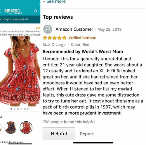 tune: See more  amazon  prime  Top reviews  r to Taylor- Seattle 98107  Amazon Customer May 25, 2019  019 Summer Hot Short Sleeve V-Necl  al Print Mini Boho Sun Dress with Butt  Verified Purchase  Size: X-Large  Color: Red  Recommended by World's Worst Mom  I bought this for a generally ungrateful and  entitled 21 year old daughter. She wears about a  12 usually and I ordered an XL. It fit & looked  great on her, and if she had refrained from her  moodiness it would have had an even better  effect. When I listened to her list my myriad  faults, this cute dress gave me some distraction  to try to tune her out. It cost about the same as a  pack of birth control pills in 1997, which may  have been a more prudent investment.  758 people found this helpful  Helpful  Report  ect size to see price