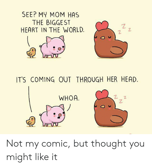 Head, Heart, and World: SEE? MY MOM HAS  THE BIGGEST  HEART IN THE WORLD  IT'S COMING OUT THROUGH HER HEAD.  WHOA Not my comic, but thought you might like it