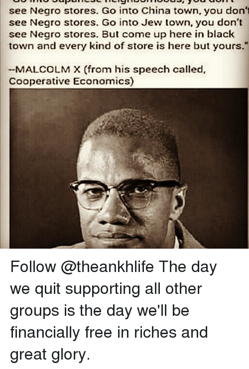 "Malcolm X: see Negro stores. Go into China town, you don't  see Negro stores. Go into Jew town, you don't  see Negro stores. But come up here in black  town and every kind of store is here but yours.""  MALCOLM X (from his speech called,  Cooperative Economics) Follow @theankhlife The day we quit supporting all other groups is the day we'll be financially free in riches and great glory."