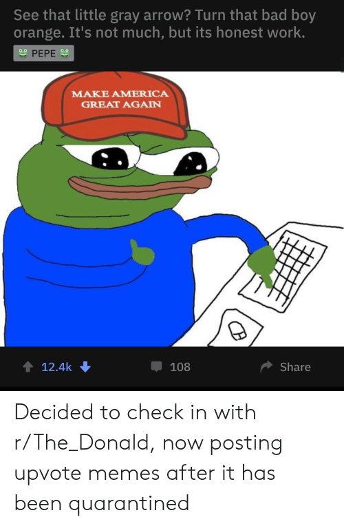 America, Bad, and Memes: See that little gray arrow? Turn that bad boy  orange. It's not much, but its honest work.  oo  PEPE  MAKE AMERICA  GREAT AGAIN  t 12.4k  108  Share Decided to check in with r/The_Donald, now posting upvote memes after it has been quarantined