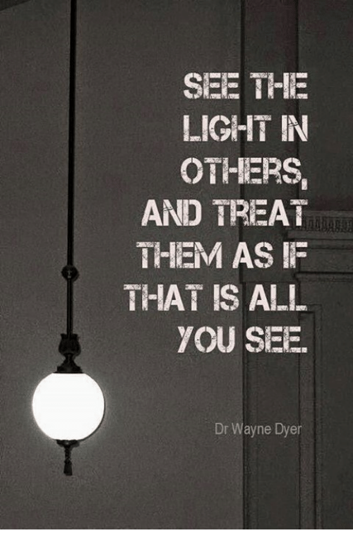 See The Light In Others And Treat Them As If That Is All You See Dr