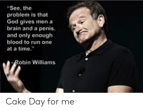 "God, Run, and Brain: ""See, the  problem is that  God gives men a  brain and a penis  and only enough  blood to run one  at a time.""  Robin Williams Cake Day for me"