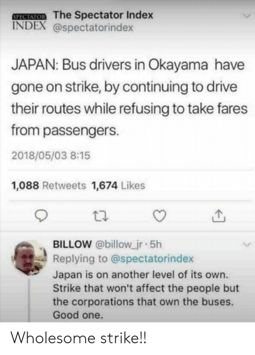 Affect, Drive, and Good: SEECEMOB The Spectator Index  INDEX @spectatorindex  JAPAN: Bus drivers in Okayama have  gone on strike, by continuing to drive  their routes while refusing to take fares  from passengers  2018/05/03 8:15  1,088 Retweets 1,674 Likes  BILLOW @billow jr 5h  Replying to @spectatorindex  Japan is on another level of its own.  Strike that won't affect the people but  the corporations that own the buses.  Good one. Wholesome strike!!