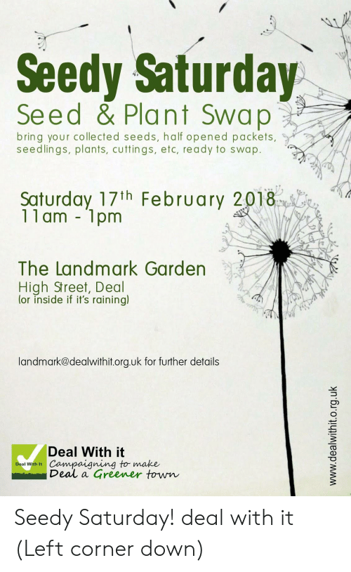 Down, Landmark, and Etc: Seedy Saturday  Seed & Plant Swap  bring your colle cted seeds, ha lf opened packets,  seedlings, plants, cuttings, etc, ready to swap.  Saturday 17th February 2018  11 am 1pm  The Landmark Garden  High Street, Deal  (or inside if it's raining)  landmark@dealwithit.org.uk for further details  Deal With it  Campaigning to make  Deal a  Deal With It  Greener town  www.dealwithit.o.rg.uk Seedy Saturday! deal with it (Left corner down)