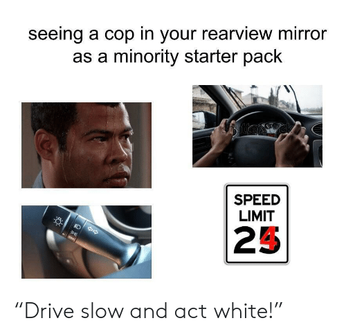 "Minority: seeing a cop in your rearview mirror  as a minority starter pack  SPEED  LIMIT  25 ""Drive slow and act white!"""