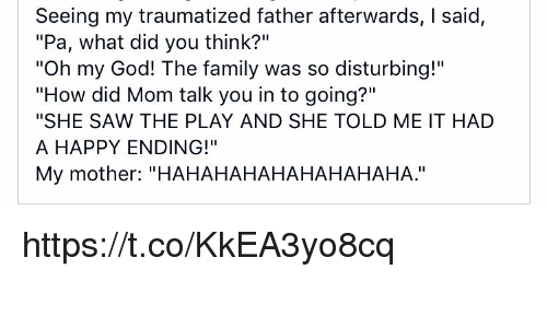 """Family, God, and Memes: Seeing my traumatized father afterwards, I said,  """"Pa, what did you think?""""  """"Oh my God! The family was so disturbing!""""  """"How did Mom talk you in to going?""""  """"SHE SAW THE PLAY AND SHE TOLD ME IT HAD  A HAPPY ENDING!""""  My mother: """"HAHAHAHAHAHAHAHAHA."""" https://t.co/KkEA3yo8cq"""