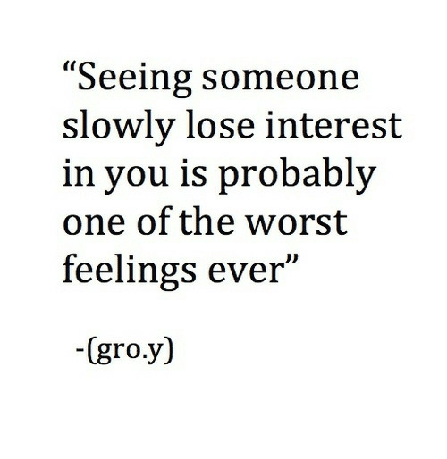 "The Worst, One, and You: ""Seeing someone  slowly lose interest  in you is probably  one of the worst  feelings ever""  -(gro.y)"