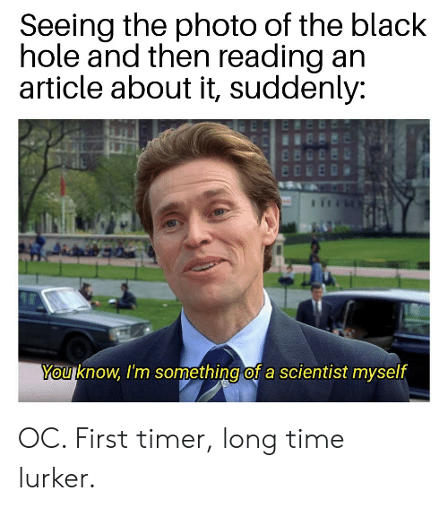 Black, Time, and Black Hole: Seeing the photo of the black  hole and then reading an  article about it, suddenly:  You know, I'm something of a scientist myself OC. First timer, long time lurker.