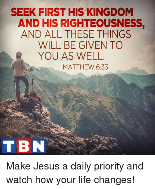 Life Change: SEEK FIRST HIS KINGDOM  AND HIS RIGHTEOUSNESS,  AND ALL THESE THINGS  WILL BE GIVEN TO  YOU AS WELL  MATTHEW 6:33  TBN Make Jesus a daily priority and watch how your life changes!