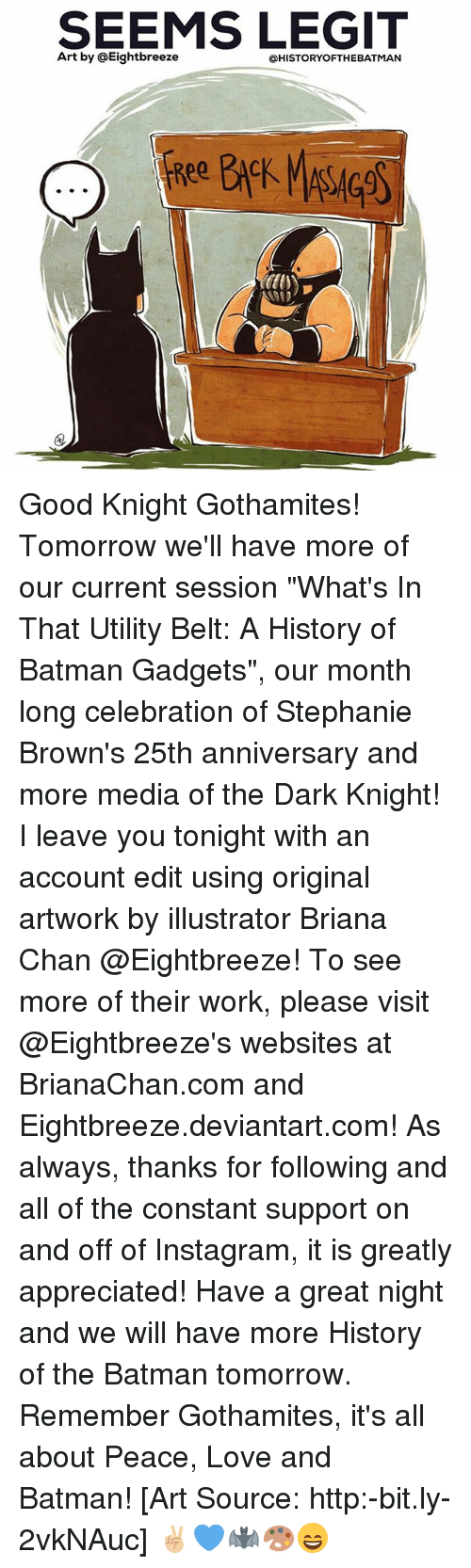 "Legitably: SEEMS LEGIT  Art by @Eightbreeze  @HISTORYOFTHEBATMAN Good Knight Gothamites! Tomorrow we'll have more of our current session ""What's In That Utility Belt: A History of Batman Gadgets"", our month long celebration of Stephanie Brown's 25th anniversary and more media of the Dark Knight! I leave you tonight with an account edit using original artwork by illustrator Briana Chan @Eightbreeze! To see more of their work, please visit @Eightbreeze's websites at BrianaChan.com and Eightbreeze.deviantart.com! As always, thanks for following and all of the constant support on and off of Instagram, it is greatly appreciated! Have a great night and we will have more History of the Batman tomorrow. Remember Gothamites, it's all about Peace, Love and Batman! [Art Source: http:-bit.ly-2vkNAuc] ✌🏼💙🦇🎨😄"