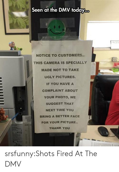 DMV: Seen at the DMV today...  NOTICE TO CUSTOMERS..  THIS CAMERA IS SPECIALLY  MADE NOT TO TAKE  UGLY PICTURES.  IF YOU HAVE A  COMPLAINT ABOUT  YOUR PHOTO, WE  SUGGEST THAT  NEXT TIME YOU  BRING A BETTER FACE  FOR YOUR PICTURE..  THANK YOU srsfunny:Shots Fired At The DMV
