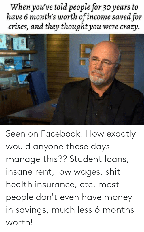 insurance: Seen on Facebook. How exactly would anyone these days manage this?? Student loans, insane rent, low wages, shit health insurance, etc, most people don't even have money in savings, much less 6 months worth!