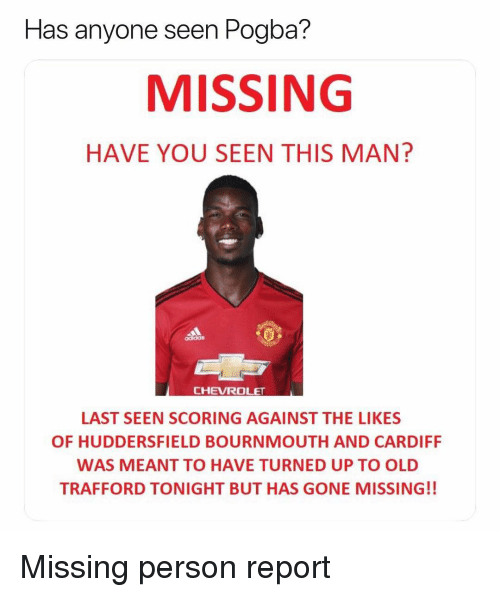 have you seen this: seen Pogba?  MISSING  HAVE YOU SEEN THIS MAN?  Has anyone  CHEVROLET  LAST SEEN SCORING AGAINST THE LIKES  OF HUDDERSFIELD BOURNMOUTH AND CARDIFF  WAS MEANT TO HAVE TURNED UP TO OLD  TRAFFORD TONIGHT BUT HAS GONE MISSING!! Missing person report
