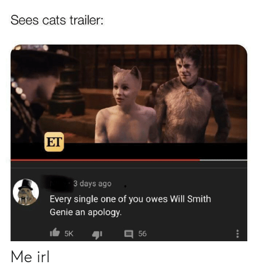 Will Smith: Sees cats trailer:  ET  3 days ago  Every single one of you owes Will Smith  Genie an apology  目56  5K Me irl