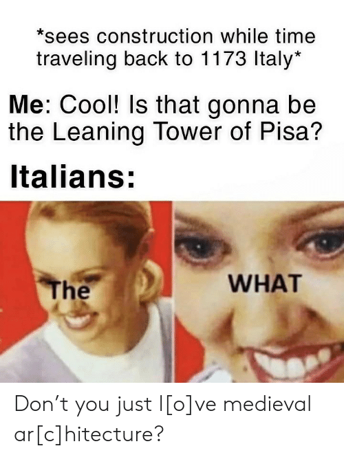 traveling: *sees construction while time  traveling back to 1173 Italy*  Me: Cool! Is that gonna be  the Leaning Tower of Pisa?  Italians:  WHAT  The Don't you just l[o]ve medieval ar[c]hitecture?