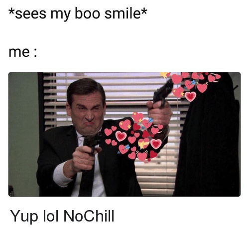Boo, Funny, and Lol: *sees my boo smile*  me: Yup lol NoChill