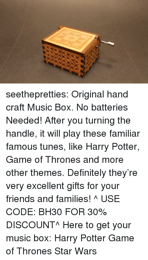 Definitely, Friends, and Game of Thrones: seethepretties: Original hand craft Music Box. No batteries Needed! After you turning the handle, it will play these familiar famous tunes, like Harry Potter, Game of Thrones and more other themes. Definitely they're very excellent gifts for your friends and families! ^ USE CODE: BH30 FOR 30% DISCOUNT^ Here to get your music box:  Harry Potter   Game of Thrones   Star Wars