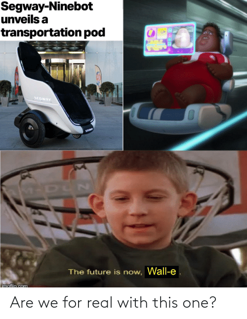 The Future: Segway-Ninebot  unveils a  transportation pod  SEGWAY  SEGWAY  The future is now, Wall-e  imaflip.com Are we for real with this one?