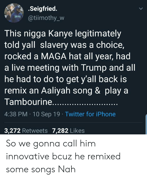 innovative: .Seigfried.  @tiimothy_w  This nigga Kanye legitimately  told yall slavery was a choice,  rocked a MAGA hat all year, had  a live meeting with Trump and all  he had to do to get y'all back is  remix an Aaliyah song & play a  Tambourine.....  4:38 PM 10 Sep 19 Twitter for iPhone  3,272 Retweets 7,282 Likes So we gonna call him innovative bcuz he remixed some songs Nah