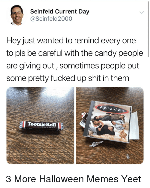 Seinfeld: Seinfeld Current Day  @Seinfeld2000  Hey just wanted to remind every one  to pls be careful with the candy people  are giving out, sometimes people put  some pretty fucked up shit in them  TootsieRoll 3 More Halloween Memes Yeet