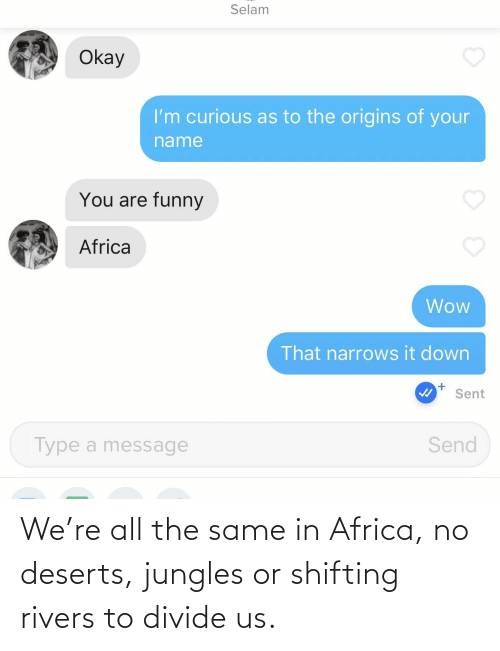 Jungles: Selam  Okay  I'm curious as to the origins of your  name  You are funny  Africa  Wow  That narrows it down  Sent  Send  Type a message We're all the same in Africa, no deserts, jungles or shifting rivers to divide us.