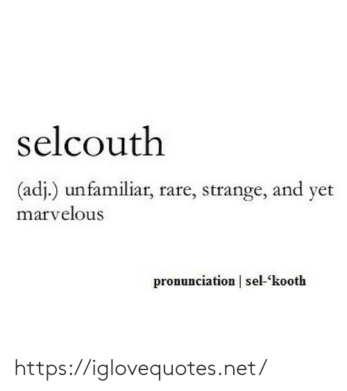 strange: selcouth  (adj.) unfamiliar, rare, strange, and yet  marvelous  pronunciation | sel-kooth https://iglovequotes.net/