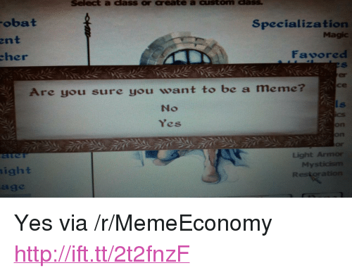 """specialization: Select a dass or create a custom dass  obat  Specialization  Magic  ent  her  Favored  er  се  Are you sure you want to be a meme  No  Yes  on  on  Or  Light Armor  My  ight  age <p>Yes via /r/MemeEconomy <a href=""""http://ift.tt/2t2fnzF"""">http://ift.tt/2t2fnzF</a></p>"""