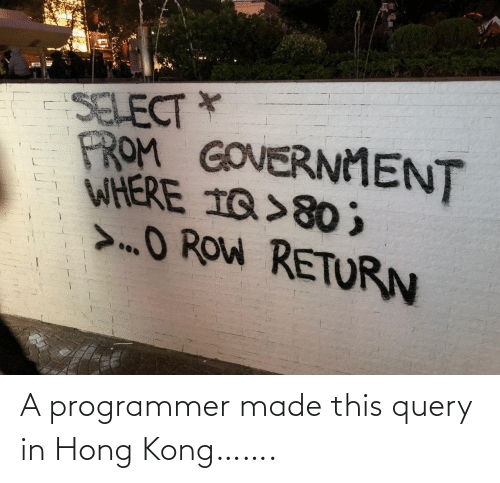 Government: SELECT *  FROM GOVERNMENT  WHERE 1Q>80 ;  >O ROW RETURN A programmer made this query in Hong Kong…….