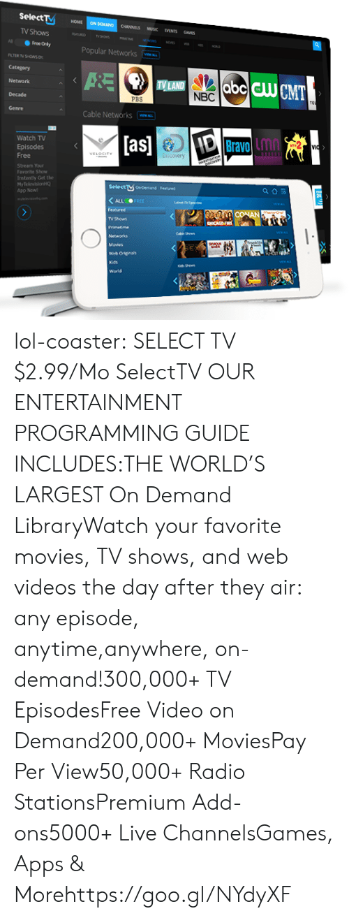 Lol, Movies, and Radio: Select  HOME ON DEMAND CHANNELS MUSK EVENTS SAMES  TV Shows  Popular Networks  Category  Network  Decade  TV LAND  NBC  PB  Cable Networks  Watch TV  Episodes  as  Bravo inn  Lmn  Stnearn our  Faworite Show  rntanty Get the  HyTelevision  App Non  Selectษ0edemand  F.nned  TV thows lol-coaster:  SELECT TV  $2.99/Mo SelectTV    OUR ENTERTAINMENT PROGRAMMING GUIDE INCLUDES:THE WORLD'S LARGEST On Demand LibraryWatch your favorite movies, TV shows, and web videos the day after they air: any episode, anytime,anywhere, on-demand!300,000+ TV EpisodesFree Video on Demand200,000+ MoviesPay Per View50,000+ Radio StationsPremium Add-ons5000+ Live ChannelsGames, Apps & Morehttps://goo.gl/NYdyXF