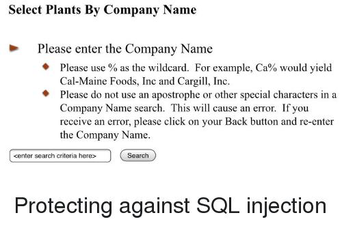 yield: Select Plants By Company Name  Please enter the Company Name  Please use % as the wildcard. For example, Ca% would yield  Cal-Maine Foods, Inc and Cargi, Inc  Please do not use an apostrophe or other special characters in a  Company Name search. This will cause an error. If you  receive an error, please click on your Back button and re-enter  the Company Name.  kenter search criteria here>  Search Protecting against SQL injection