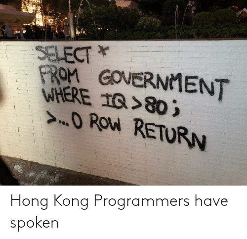 Government: SELECT *  PROM GOVERNMENT  WHERE 1Q>80 ;  >O ROW RETURN Hong Kong Programmers have spoken