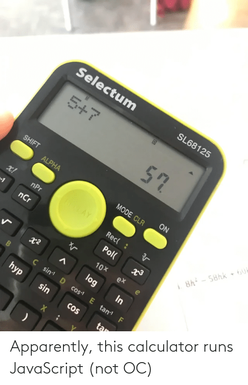 alpha: Selectum  SL68125  5+7  57  SHIFT  ON  ALPHA  MODE CLR  ROTAY  x!  nPr  Rec( :  8h - 58hk 6U  nCr  Pol(  10X  ex  log  In  Ç sin D cos1 E tan F  hyp  sin  CoS  tan Apparently, this calculator runs JavaScript (not OC)