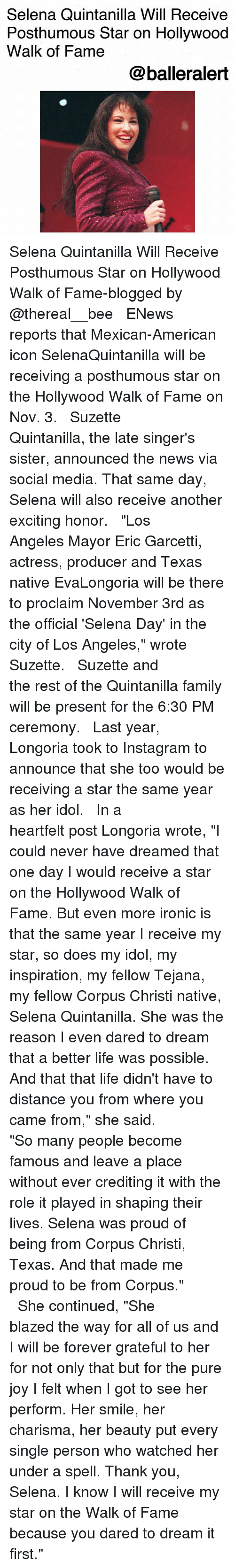 """proclaim: Selena Quintanilla Will Receive  Posthumous Star on Hollywood  Walk of Fame  @balleralert Selena Quintanilla Will Receive Posthumous Star on Hollywood Walk of Fame-blogged by @thereal__bee ⠀⠀⠀⠀⠀⠀⠀⠀⠀ ⠀⠀ ENews reports that Mexican-American icon SelenaQuintanilla will be receiving a posthumous star on the Hollywood Walk of Fame on Nov. 3. ⠀⠀⠀⠀⠀⠀⠀⠀⠀ ⠀⠀ Suzette Quintanilla, the late singer's sister, announced the news via social media. That same day, Selena will also receive another exciting honor. ⠀⠀⠀⠀⠀⠀⠀⠀⠀ ⠀⠀ """"Los Angeles Mayor Eric Garcetti, actress, producer and Texas native EvaLongoria will be there to proclaim November 3rd as the official 'Selena Day' in the city of Los Angeles,"""" wrote Suzette. ⠀⠀⠀⠀⠀⠀⠀⠀⠀ ⠀⠀ Suzette and the rest of the Quintanilla family will be present for the 6:30 PM ceremony. ⠀⠀⠀⠀⠀⠀⠀⠀⠀ ⠀⠀ Last year, Longoria took to Instagram to announce that she too would be receiving a star the same year as her idol. ⠀⠀⠀⠀⠀⠀⠀⠀⠀ ⠀⠀ In a heartfelt post Longoria wrote, """"I could never have dreamed that one day I would receive a star on the Hollywood Walk of Fame. But even more ironic is that the same year I receive my star, so does my idol, my inspiration, my fellow Tejana, my fellow Corpus Christi native, Selena Quintanilla. She was the reason I even dared to dream that a better life was possible. And that that life didn't have to distance you from where you came from,"""" she said. ⠀⠀⠀⠀⠀⠀⠀⠀⠀ ⠀⠀ """"So many people become famous and leave a place without ever crediting it with the role it played in shaping their lives. Selena was proud of being from Corpus Christi, Texas. And that made me proud to be from Corpus."""" ⠀⠀⠀⠀⠀⠀⠀⠀⠀ ⠀⠀ She continued, """"She blazed the way for all of us and I will be forever grateful to her for not only that but for the pure joy I felt when I got to see her perform. Her smile, her charisma, her beauty put every single person who watched her under a spell. Thank you, Selena. I know I will receive my star on the Walk of Fame because you dared"""