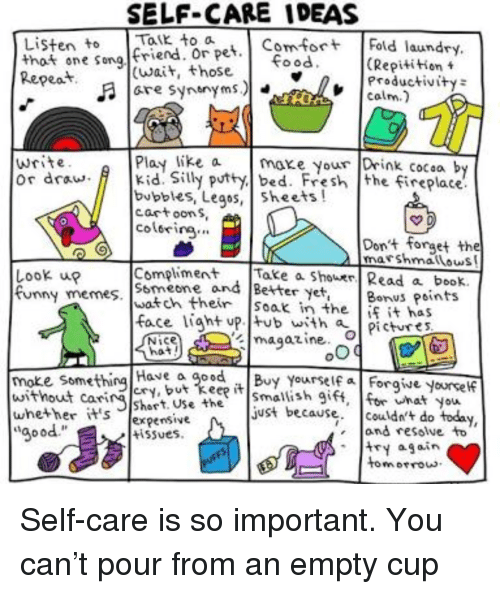 Fresh, Funny, and Memes: SELF-CARE IDEAS  Listen to K to a  that one song friend pet Fold laund  Kepeat  (Repitition t  Productivity  COLm  ood  (wait, those  髻宜  write  or draw Kid. Silly putty bed. Fresh the fireplace.  Play like axe your Drink cocsa by  bubbles, Legos, sheets!  cartoon S  colorirg.  Dont forget the  marshmatlous  Look up  funny memes·Iwatch their |soak in the  Compliment . |Take a Shower/ Read a beok.  Smeone and Better yet, Bons Points  face liaht up. tub with  İfit has  pictures  magazine-04  Nice  Have a goBy Yourself a Forgive yoursef  cRy  moke some  without carshart. Usheust because. couldn't do today,  whether it's %pensive  aood  wnat You  and resolve to  try again  tomrrous  tiSues.  E5  motrou <p>Self-care is so important. You can't pour from an empty cup</p>