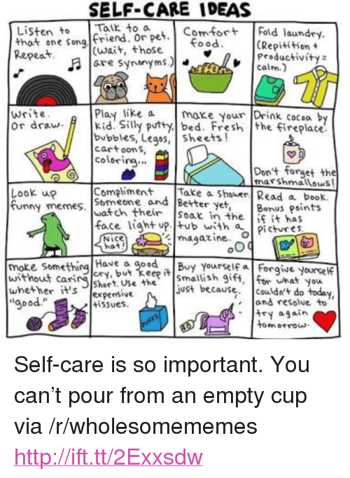 "Fresh, Funny, and Memes: SELF-CARE IDEAS  Listen to K to a  that one song friend pet Fold laund  Kepeat  (Repitition t  Productivity  COLm  ood  (wait, those  髻宜  write  or draw Kid. Silly putty bed. Fresh the fireplace.  Play like axe your Drink cocsa by  bubbles, Legos, sheets!  cartoon S  colorirg.  Dont forget the  marshmatlous  Look up  funny memes·Iwatch their |soak in the  Compliment . |Take a Shower/ Read a beok.  Smeone and Better yet, Bons Points  face liaht up. tub with  İfit has  pictures  magazine-04  Nice  Have a goBy Yourself a Forgive yoursef  cRy  moke some  without carshart. Usheust because. couldn't do today,  whether it's %pensive  aood  wnat You  and resolve to  try again  tomrrous  tiSues.  E5  motrou <p>Self-care is so important. You can't pour from an empty cup via /r/wholesomememes <a href=""http://ift.tt/2Exxsdw"">http://ift.tt/2Exxsdw</a></p>"