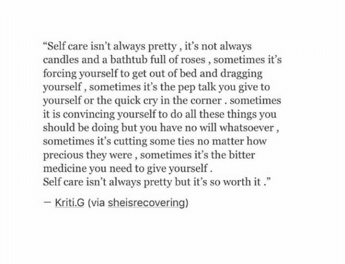 "pep: ""Self care isn't always pretty, it's not always  candles and a bathtub full of roses, sometimes it's  forcing yourself to get out of bed and dragging  yourself, sometimes it's the pep talk you give to  yourself or the quick cry in the corner. sometimes  it is convincing yourself to do all these things you  should be doing but you have no will whatsoever,  sometimes it's cutting some ties no matter how  precious they were, sometimes it's the bitter  medicine you need to give yourself  Self care isn't always pretty but it's so worth it.""  Kriti.G (via sheisrecovering)"
