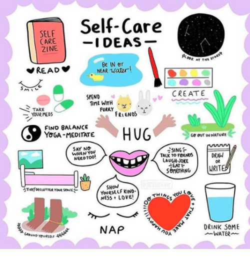 meditate: Self-Care  SELF  CARE  ZINE  AT THE ST  Be IN er  NEAR water!  SPEND  CREAT  TAKE  YOUR MEDS  TIME WITH  FURRY  FRIENDS  FINO BALANCE  YOGA-MEDITATE  G8 BUT IN NATURE  SAY NO  WHEN You  NEEDTO0  TALK TO FOENDSDRAW  LAUGH-JOKE  EAT  OR  SHoW  YOURSELF KIND  NAP  DRINK SOME