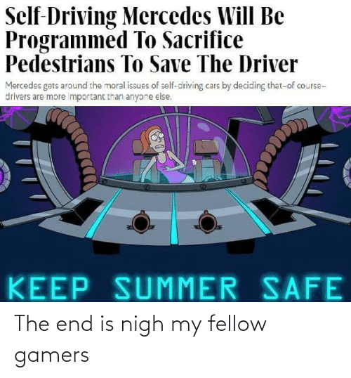 Summer: Self-Driving Mercedes Will Be  Programmed To Sacrifice  Pedestrians To Save The Driver  Mercedes gets around the moral issues of self-driving cars by deciding that-of course-  drivers are more important than anyone else.  KEEP SUMMER SAFE The end is nigh my fellow gamers