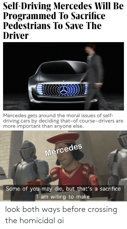 Anyone Else: Self-Driving Mercedes Will Be  Programmed To Sacrifice  Pedestrians To Save The  Driver  Mercedes gets around the moral issues of self-  driving cars by deciding that-of course-drivers are  more important than anyone else.  Mercedes  Some of you may die, but that's a sacrifice  I am willing to make look both ways before crossing the homicidal ai