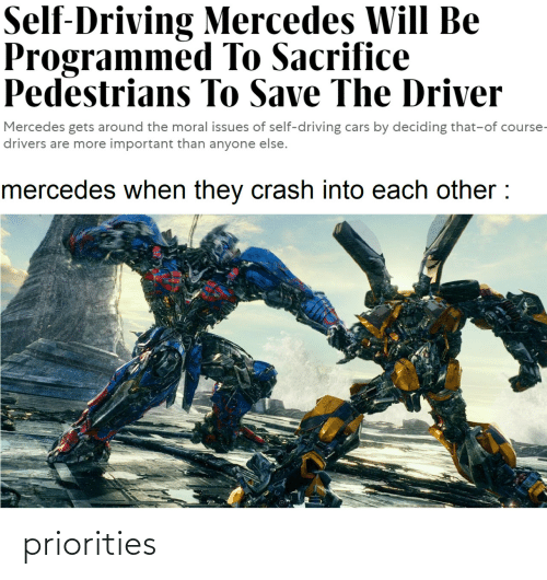 Anyone Else: Self-Driving Mercedes Will Be  Programmed To Sacrifice  Pedestrians To Save The Driver  Mercedes gets around the moral issues of self-driving cars by deciding that-of course-  drivers are more important than anyone else.  mercedes when they crash into each other : priorities